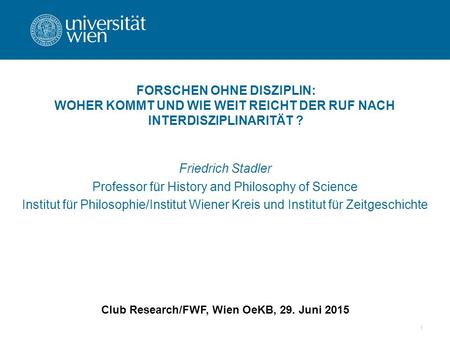 1 Friedrich Stadler Professor für History and Philosophy of Science Institut für Philosophie/Institut Wiener Kreis und Institut für Zeitgeschichte Club.