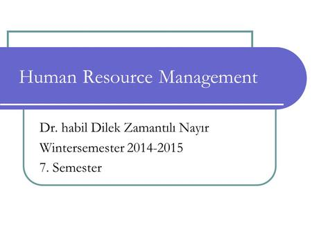 Dr. habil Dilek Zamantılı Nayır Wintersemester 2014-2015 7. Semester Human Resource Management.