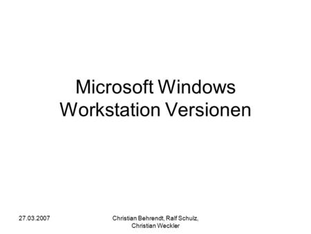 27.03.2007Christian Behrendt, Ralf Schulz, Christian Weckler Microsoft Windows Workstation Versionen.