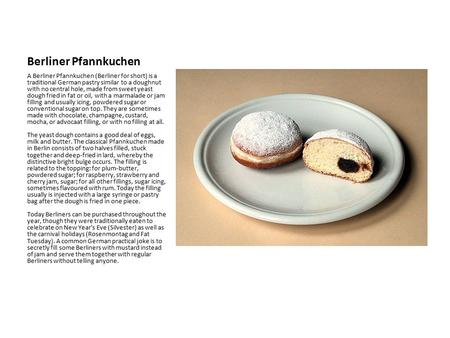 Berliner Pfannkuchen A Berliner Pfannkuchen (Berliner for short) is a traditional German pastry similar to a doughnut with no central hole, made from sweet.