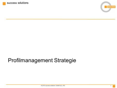 Success solutions © 2010 success-solutions GmbH & Co. KG 1 Profilmanagement Strategie.