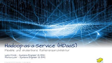 © Copyright 2015 EMC Corporation. All rights reserved. Hadoop-as-a-Service (HDaaS) Flexible und skalierbare Referenzarchitektur Lena Frank – Systems Engineer.