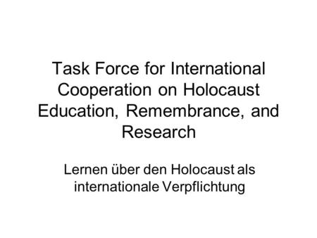Task Force for International Cooperation on Holocaust Education, Remembrance, and Research Lernen über den Holocaust als internationale Verpflichtung.