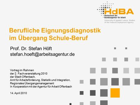 University of Applied Labour Studies of the Federal Employment Agency Berufliche Eignungsdiagnostik im Übergang Schule-Beruf Prof. Dr. Stefan Höft