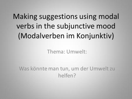 Making suggestions using modal verbs in the subjunctive mood (Modalverben im Konjunktiv) Thema: Umwelt: Was könnte man tun, um der Umwelt zu helfen?