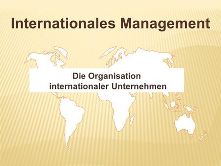 Internationales Management Die Organisation internationaler Unternehmen.