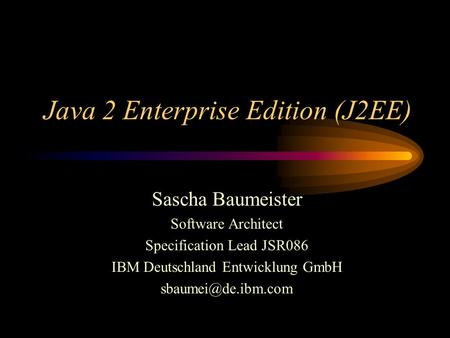 Java 2 Enterprise Edition (J2EE) Sascha Baumeister Software Architect Specification Lead JSR086 IBM Deutschland Entwicklung GmbH