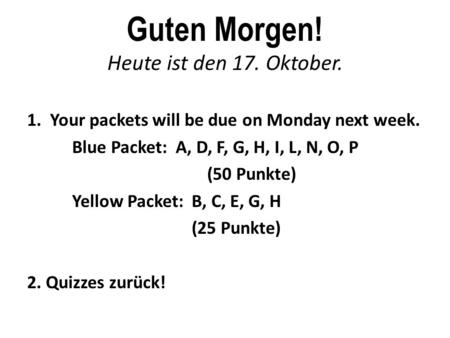 Guten Morgen! Heute ist den 17. Oktober. 1. Your packets will be due on Monday next week. Blue Packet: A, D, F, G, H, I, L, N, O, P (50 Punkte) Yellow.