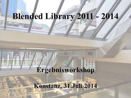 Blended Library 2011 - 2014 Ergebnisworkshop Konstanz, 31.Juli 2014.