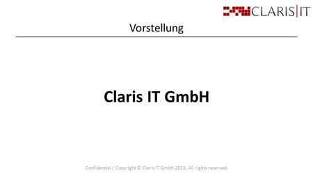 Vorstellung Confidential / Copyright © Claris IT GmbH 2013. All rights reserved. Claris IT GmbH.