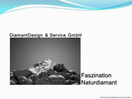 Faszination Naturdiamant DiamantDesign & Service GmbH © 2012, DiamantDesign & Service GmbH.