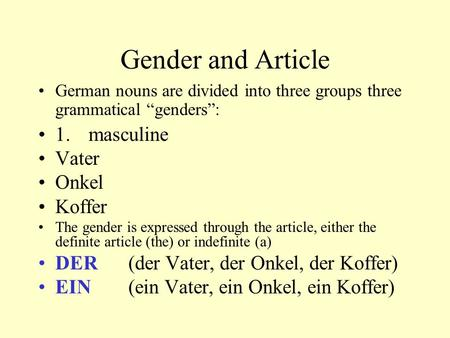 "Gender and Article German nouns are divided into three groups three grammatical ""genders"": 1. masculine Vater Onkel Koffer The gender is expressed through."