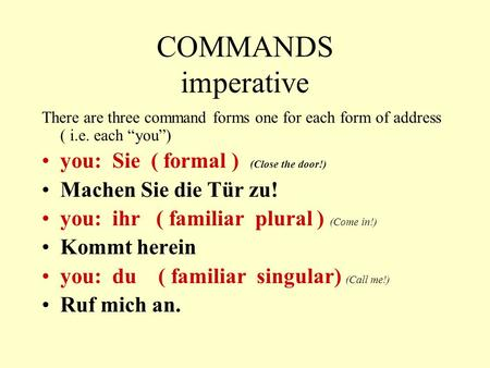 "COMMANDS imperative There are three command forms one for each form of address ( i.e. each ""you"") you: Sie ( formal ) (Close the door!) Machen Sie die."