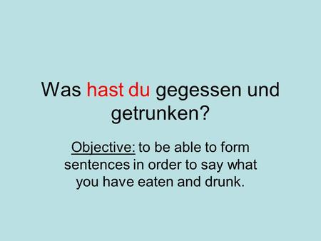 Was hast du gegessen und getrunken? Objective: to be able to form sentences in order to say what you have eaten and drunk.