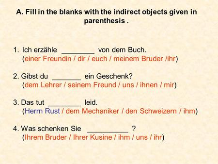 A. Fill in the blanks with the indirect objects given in parenthesis. 1.Ich erzähle ________ von dem Buch. (einer Freundin / dir / euch / meinem Bruder.