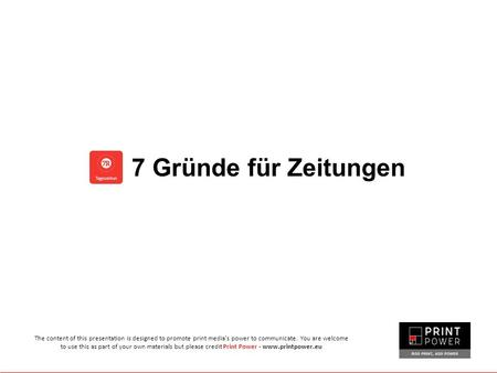 7 Gründe für Zeitungen The content of this presentation is designed to promote print media's power to communicate. You are welcome to use this as part.