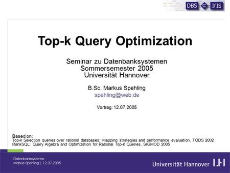 Seminar zu Datenbanksystemen Sommersemester 2005 Universität Hannover B.Sc. Markus Spehling Vortrag: 12.07.2005 Based on: Top-k Selection.