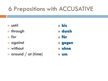 6 Prepositions with ACCUSATIVE  bis  durch  für  gegen  ohne  um  until  through  for  against  without  around / at (time)