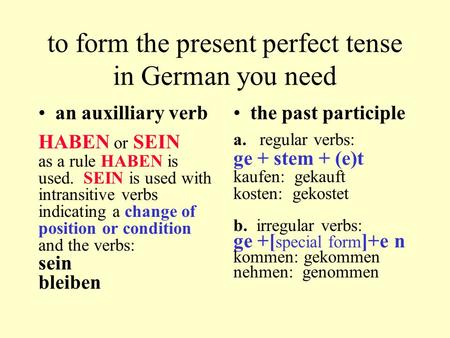 To form the present perfect tense in German you need an auxilliary verb HABEN or SEIN as a rule HABEN is used. SEIN is used with intransitive verbs indicating.