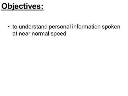 Objectives: to understand personal information spoken at near normal speed.