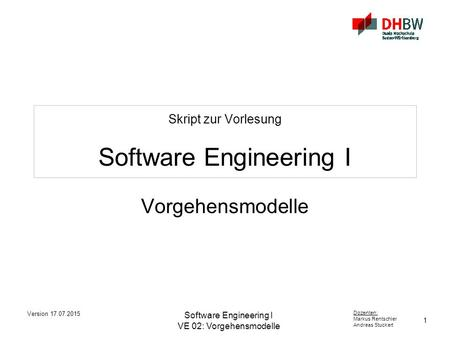 1 Dozenten: Markus Rentschler Andreas Stuckert Version 17.07.2015 Software Engineering I VE 02: Vorgehensmodelle Skript zur Vorlesung Software Engineering.
