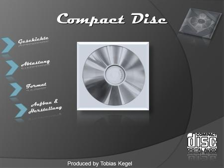 Compact Disc Produced by Tobias Kegel. Audio Compact Disc  Audio-CD (Audio Compact Disc, Digital-Audio-CD oder kurz CD-DA) ein optischer Massenspeicher,