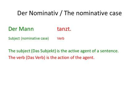 Der Nominativ / The nominative case Der Mann tanzt. Subject (nominative case)Verb The subject (Das Subjekt) is the active agent of a sentence. The verb.