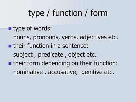 Type / function / form type of words: type of words: nouns, pronouns, verbs, adjectives etc. their function in a sentence: their function in a sentence: