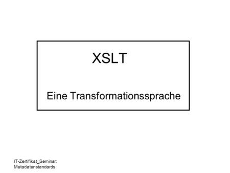 IT-Zertifikat_Seminar: Metadatenstandards XSLT Eine Transformationssprache.