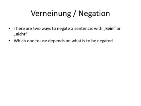 "Verneinung / Negation There are two ways to negate a sentence: with ""kein"" or ""nicht"" Which one to use depends on what is to be negated."