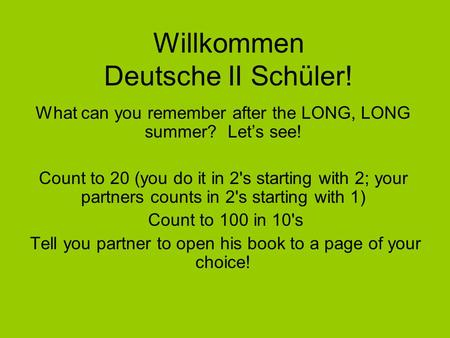 Willkommen Deutsche II Schüler! What can you remember after the LONG, LONG summer? Let's see! Count to 20 (you do it in 2's starting with 2; your partners.