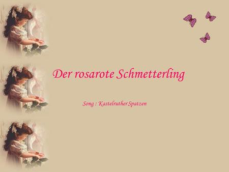 Der rosarote Schmetterling Song : Kastelruther Spatzen.