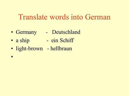 Translate words into German Germany - Deutschland a ship - ein Schiff light-brown - hellbraun.