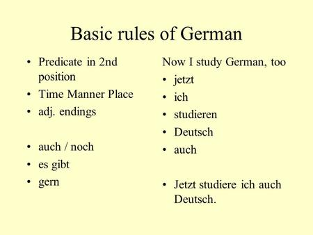 Basic rules of German Predicate in 2nd position Time Manner Place adj. endings auch / noch es gibt gern Now I study German, too jetzt ich studieren Deutsch.