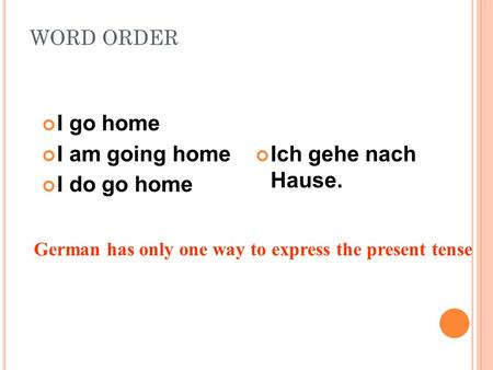 I go home I am going home I do go home Ich gehe nach Hause. WORD ORDER