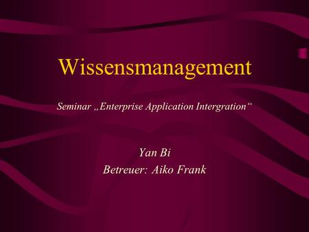 "Wissensmanagement Seminar ""Enterprise Application Intergration"" Yan Bi Betreuer: Aiko Frank."