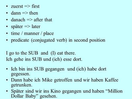 Zuerst => first dann => then danach => after that später => later time / manner / place predicate (conjugated verb) in second position I go to the SUB.
