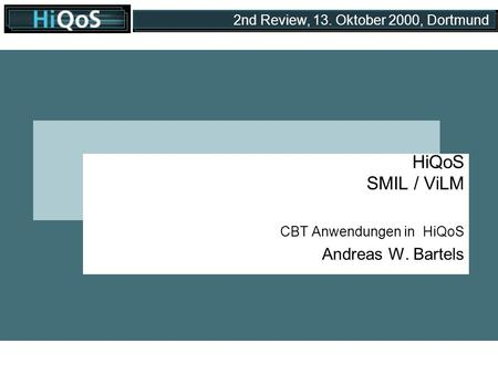 2nd Review, 13. Oktober 2000, Dortmund HiQoS SMIL / ViLM CBT Anwendungen in HiQoS Andreas W. Bartels.