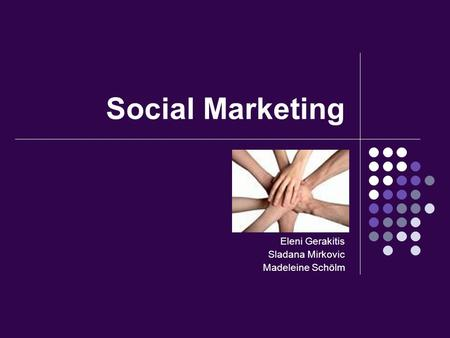 Social Marketing Eleni Gerakitis Sladana Mirkovic Madeleine Schölm.
