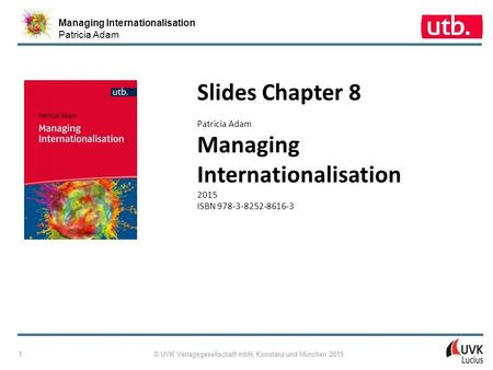 Managing Internationalisation Patricia Adam © UVK Verlagsgesellschaft mbH, Konstanz und München 2015 1 Slides Chapter 8 Patricia Adam Managing Internationalisation.