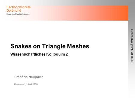 Fachhochschule Dortmund University of Applied Sciences Frédéric Naujokat - 7038310 Snakes on Triangle Meshes Wissenschaftliches Kolloquim 2 Frédéric Naujokat.
