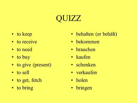 QUIZZ to keep to receive to need to buy to give (present) to sell to get, fetch to bring behalten (er behält) bekommen brauchen kaufen schenken verkaufen.