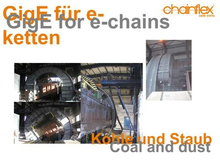 GigE für e- ketten GigE for e-chains Kohle und Staub Coal and dust.