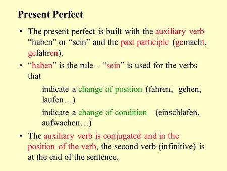 "Present Perfect The present perfect is built with the auxiliary verb ""haben"" or ""sein"" and the past participle (gemacht, gefahren). ""haben"" is the rule."