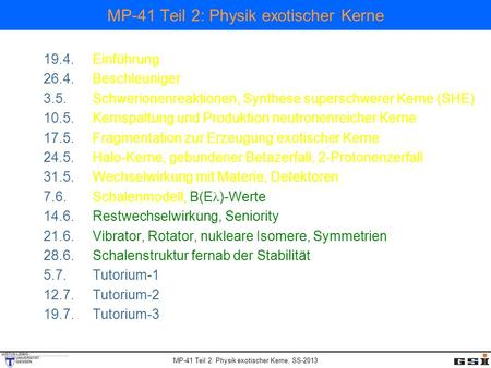 MP-41 Teil 2: Physik exotischer Kerne, SS-2013 MP-41 Teil 2: Physik exotischer Kerne 19.4.Einführung 26.4.Beschleuniger 3.5.Schwerionenreaktionen, Synthese.