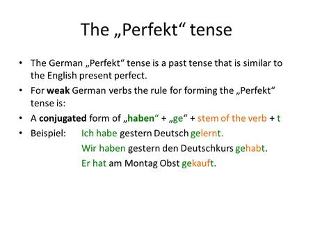"The ""Perfekt"" tense The German ""Perfekt"" tense is a past tense that is similar to the English present perfect. For weak German verbs the rule for forming."