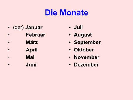 Die Monate (der) Januar Februar März April Mai Juni Juli August September Oktober November Dezember.