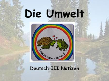 Die Umwelt Deutsch III Notizen. In this unit you will… learn vocabulary related to the environment. learn specific information about environmental issues.