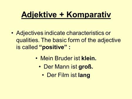 "Adjektive + Komparativ Adjectives indicate characteristics or qualities. The basic form of the adjective is called ""positive"" : Mein Bruder ist klein."