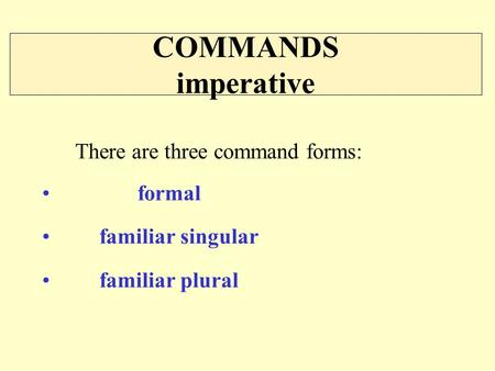 COMMANDS imperative There are three command forms: formal familiar singular familiar plural.